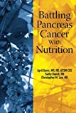 Battling Pancreas Cancer With Nutrition (Battling Cancer With Nutrition) (Volume 4)