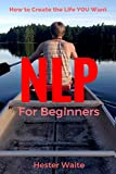 img - for NLP For Beginners: How to Create the Life You Want (NLP-Program Your Mind, NLP Techniques, NLP, Neuro-Linguistic Programming, Self Mastery, Reaching Your Goals, Emotions and Behavior) book / textbook / text book
