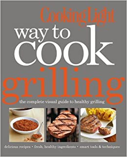 Cooking Light Way To Cook Grilling: The Complete Visual Guide To Healthy  Grilling: Editors Of Cooking Light Magazine: 9780848735937: Amazon.com:  Books