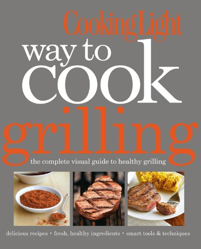 Cooking Light Way to Cook Grilling: The Complete Visual Guide to...