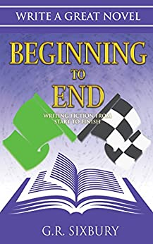 Beginning to End: Writing Fiction from Start to Finish (Write a Great Novel Book 3) by [Sixbury, G. R.]