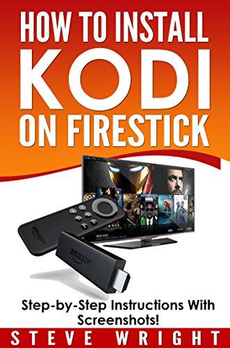 How to Install Kodi on Fire Stick: Install Kodi on Amazon Fire Stick: Step-By-Step Instructions with Screen Shots! (2017 Kodi User Guide, fire tv stick, kodi book, kodi fire tv stick, kodi stick) (Fire Tv Stick Instructions)