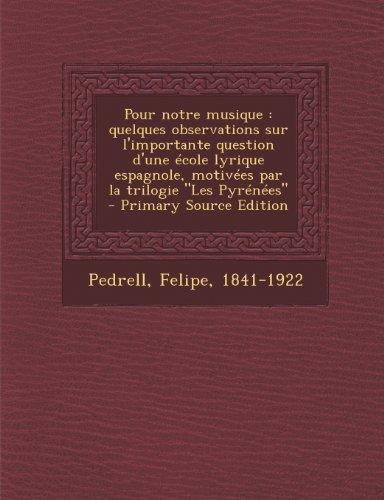 Pour Notre Musique: Quelques Observations Sur L'Importante Question D'Une Ecole Lyrique Espagnole, Motivees Par La Trilogie Les Pyrenees (French Edition)