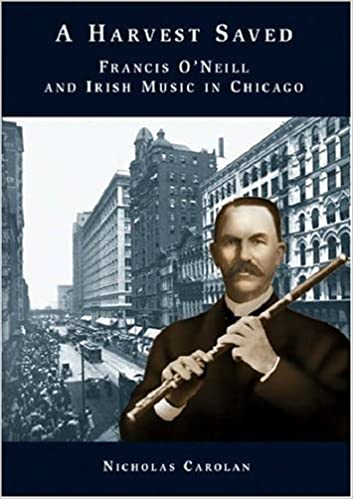 A Harvest Saved Francis O Neill And Irish Music In Chicago Text By Nicholas Carolan 1 Apr 1997 Paperback Amazon Com Books