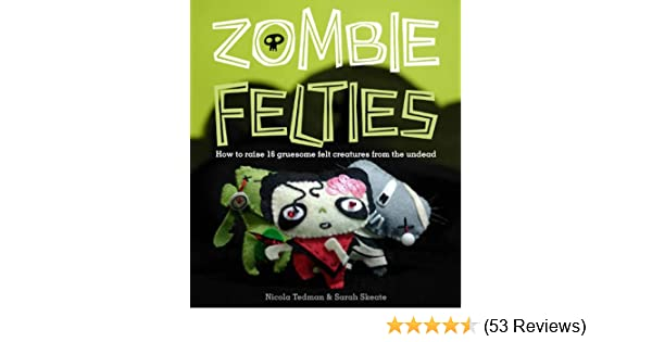 Zombie Felties How To Raise 16 Gruesome Felt Creatures From The