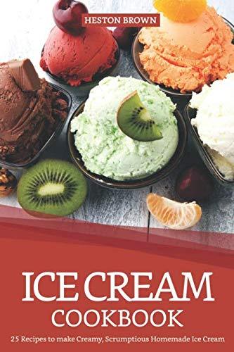Ice Cream Cookbook: 25 Recipes to make Creamy, Scrumptious Homemade Ice Cream (Best Selling Snow Cone Flavors)