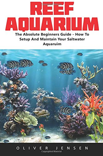 Reef Aquarium: The Absolute Beginners Guide - How To Setup And Maintain Your Saltwater Aquarium