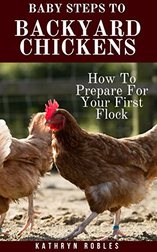 Baby Steps To Backyard Chickens: How To Prepare For Your First Flock (Backyard Homesteading Book 1) by [Robles, Kathryn]