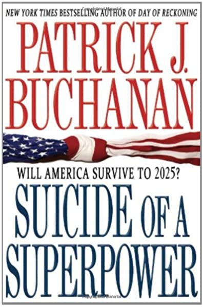 Suicide Of A Superpower Will America Survive To 2025 Buchanan Patrick J 9780312579975 Amazon Com Books