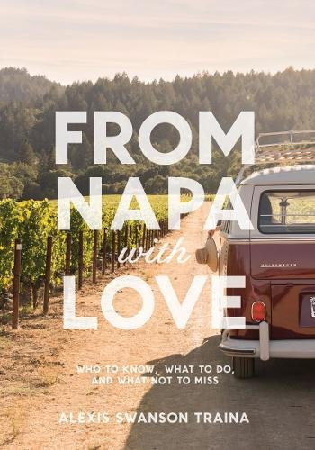 From Napa with Love: Who to Know, Where to Go, and What Not to Miss by Alexis Traina