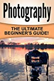Photography: The Ultimate Beginner's Guide!