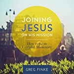 Joining Jesus on His Mission: How to Be an Everyday Missionary | Greg Finke