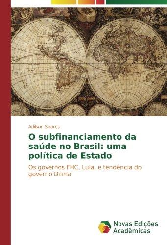Read Online O subfinanciamento da saúde no Brasil: uma política de Estado: Os governos FHC, Lula, e tendência do governo Dilma (Portuguese Edition) PDF