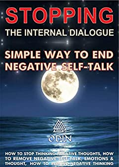 Stopping The Internal Dialogue: Simple Way To Stop Negative Self-Talk, How To Stop Thinking Negative Thoughts, How To Remove Negative Self Talk (Emotions ... Thoughts, How To Remove Negative Thinking)
