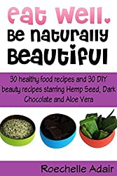 Eat Well, Be Naturally Beautiful: 30 Healthy Recipes and 30 DIY Beauty Recipes Starring Hemp Seed, Dark Chocolate and Aloe Vera