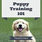 Puppy Training 101: How to Raise a Puppy to Become an Obedient, Well Behaved, and Loving Dog | Theodore Davis