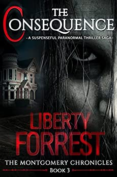 The Consequence (Book 3 in the Series, The Montgomery Chronicles): A Suspenseful Paranormal Thriller Saga by [Forrest, Liberty]