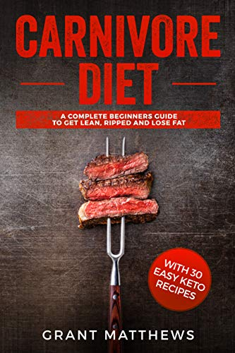 Carnivore Diet: A Complete Beginner's Guide To Get Lean, Ripped, and Lose Fat with 30 Easy Keto Recipes