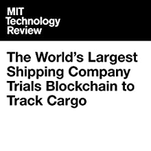 The World's Largest Shipping Company Trials Blockchain to Track Cargo Other by Jamie Condliffe Narrated by Joe Knezevich