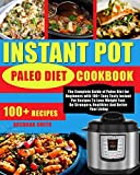 Instant Pot Paleo Diet Cookbook: The Complete Guide of Paleo Diet for Beginners with 100+ Easy Tasty Instant Pot Recipes To Lose Weight Fast, Be Stronger& Healthier, And Better Your Living
