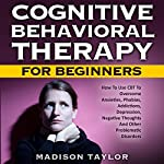 Cognitive Behavioral Therapy for Beginners: How to Use CBT to Overcome Anxieties, Phobias, Addictions, Depression, Negative Thoughts, and Other Problematic Disorders | Madison Taylor