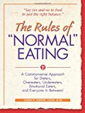 "The Rules of ""Normal"" Eating: A Commonsense Approach for Dieters, Overeaters, Undereaters, Emotional Eaters, and Everyone in Between!"