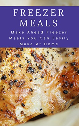 Freezer Meals: Make Ahead Freezer Meals You Can Easily Make At Home (Make Ahead Recipes) by Jennifer Hanson