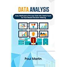 Data Analysis: Easy Methods To Process Data Into Useful Input For Fact-Based Decision-Making (Decision-making, Data collection, Data cleaning, Data visualization, Data interpretation,)