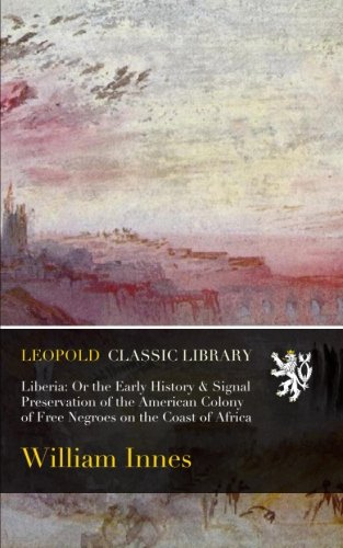 Download Liberia: Or the Early History & Signal Preservation of the American Colony of Free Negroes on the Coast of Africa pdf