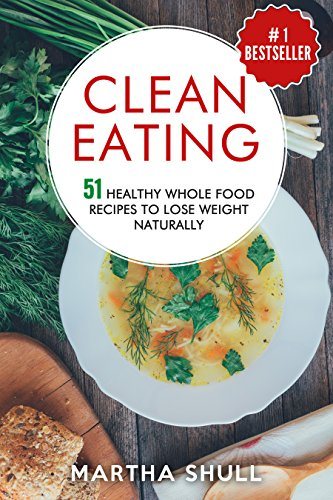 Clean Eating 51 Healthy Whole Food Recipes To Lose Weight Naturally