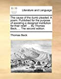 The Cause of the Dumb Pleaded a Poem Published for the Purpose of Assisting a Designed Institution for Their Relief by Thomas Beck, the Sec, Thomas Beck, 1140923048