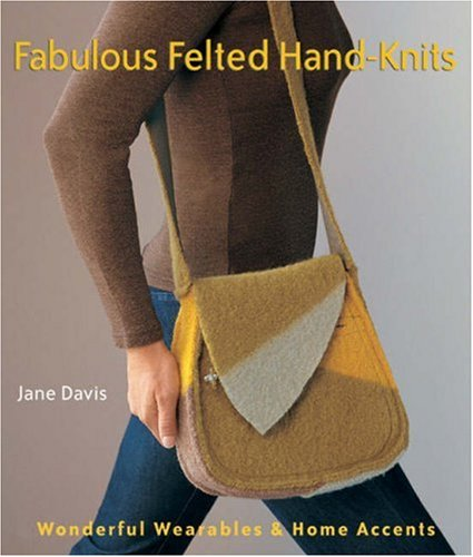 Fabulous Felted Hand-Knits: Wonderful Wearables & Home Accents