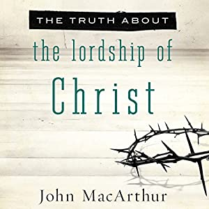 The Truth About the Lordship of Christ Audiobook