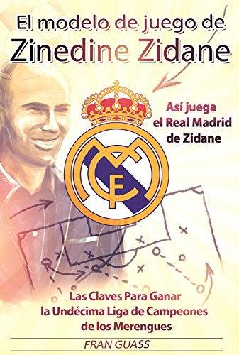 El Modelo de Juego de Zinedine Zidane (Así juega el Real Madrid de Zidane. Las Claves Para Ganar la Undécima Liga de Campeones de los Merengues) ...