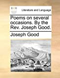 Poems on Several Occasions by the Rev Joseph Good, Joseph Good, 1170037534