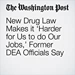 New Drug Law Makes it 'Harder for Us to do Our Jobs,' Former DEA Officials Say   Scott Higham,Lenny Bernstein