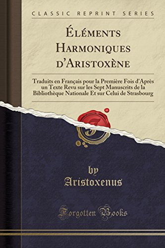 Elements Harmoniques d'Aristoxene: Traduits en Francais pour la Premiere Fois d'Apres un Texte Revu sur les Sept Manuscrits de la Bibliotheque ... Strasbourg (Classic Reprint)  [Aristoxenus, Aristoxenus] (Tapa Blanda)