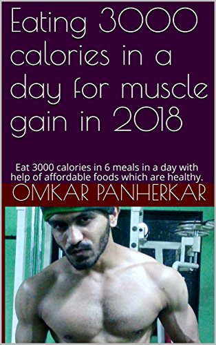 Eating 3000 calories in a day for muscle gain in 2018: Eat 3000 calories in 6 meals in a day with help of affordable foods which are healthy. (English Edition)