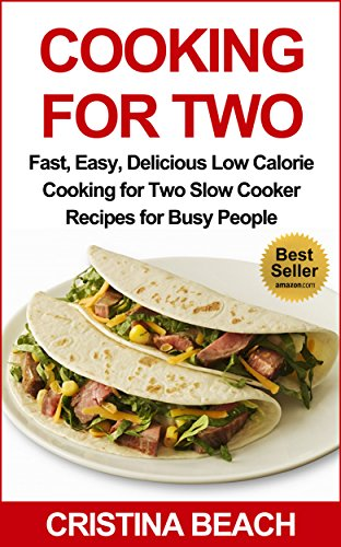 Cooking for Two:Fast, Easy, Delicious Low Calorie Cooking for Two Slow Cooker Recipes for Busy People:: slow cooking for two, Low Fat, Low Calorie Slow ... hassle-free meals, delicious, nutritious) by Cristina Beach
