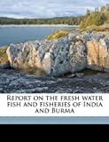 Report on the Fresh Water Fish and Fisheries of India and Burm, Francis Day, 1149536306
