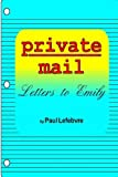 Private Mail: Letters to Emily, Paul Lefebvre, 1411638387