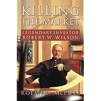 Killing the Market: Legendary Investor Robert W. Wilson