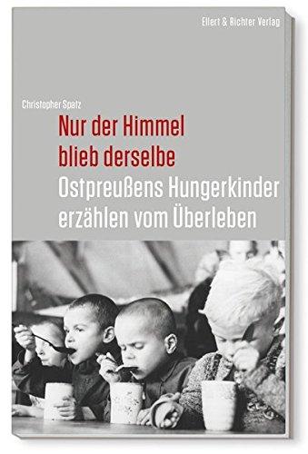 Nur der Himmel blieb derselbe: Ostpreußens Hungerkinder erzählen vom Überleben