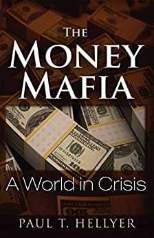 The Money Mafia: A World in Crisis by [Hellyer, Paul T.]