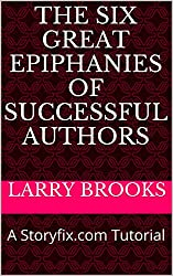 The Six Great Epiphanies of Successful Authors: A Storyfix.com Tutorial (Tutorials from Storyfix.com Book 1)