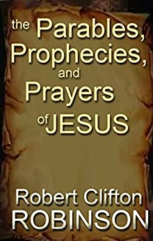 The Parables, Prophecies and Prayers of Jesus: His Wisdom, Authority, and Power by [Robinson, Robert Clifton]