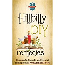 Hillbilly DIY Remedies: Homemade, Organic, And Natural Healing Recipes From Grandma To You (Natural Cures - Herbal Remedies - Organic Recipes - Country Medicine)