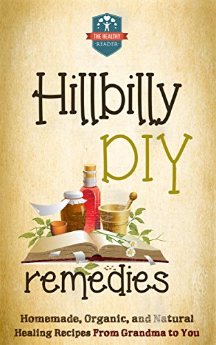 Hillbilly DIY Remedies: Homemade, Organic, And Natural Healing Recipes From Grandma To You (Natural Cures - Herbal Remedies - Organic Recipes - Country Medicine) by [The Healthy Reader]
