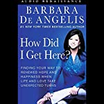 How Did I Get Here?: Finding Your Way to Renewed Hope & Happiness When Life & Love Take Unexpected Turns | Barbara De Angelis