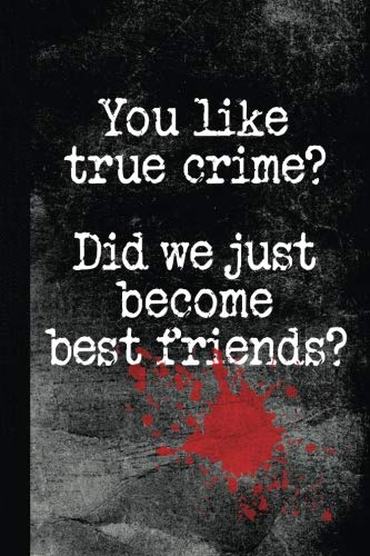 You Like True Crime? Did We Just Become Best Friends?: Lined Notebook Journal Diary for True Crime Addicts and Murder Documentaries Fans, 120 pages, 6 x 9